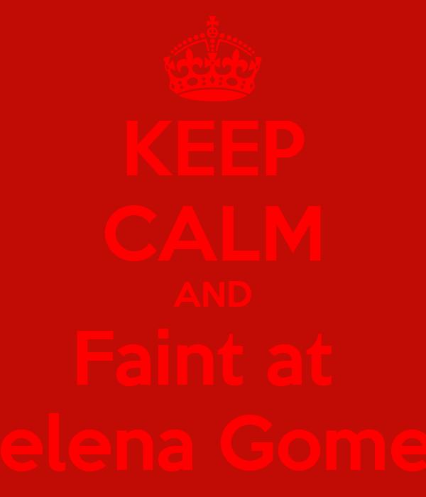 KEEP CALM AND Faint at  Selena Gomez