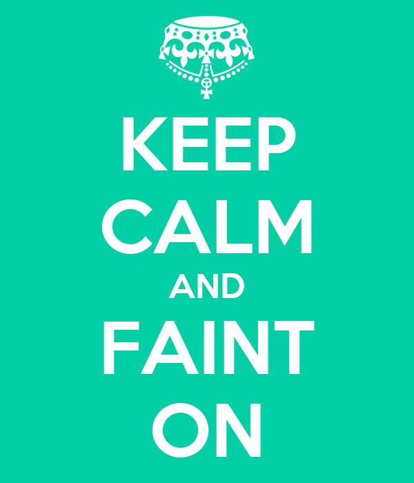 KEEP CALM AND FAINT ON