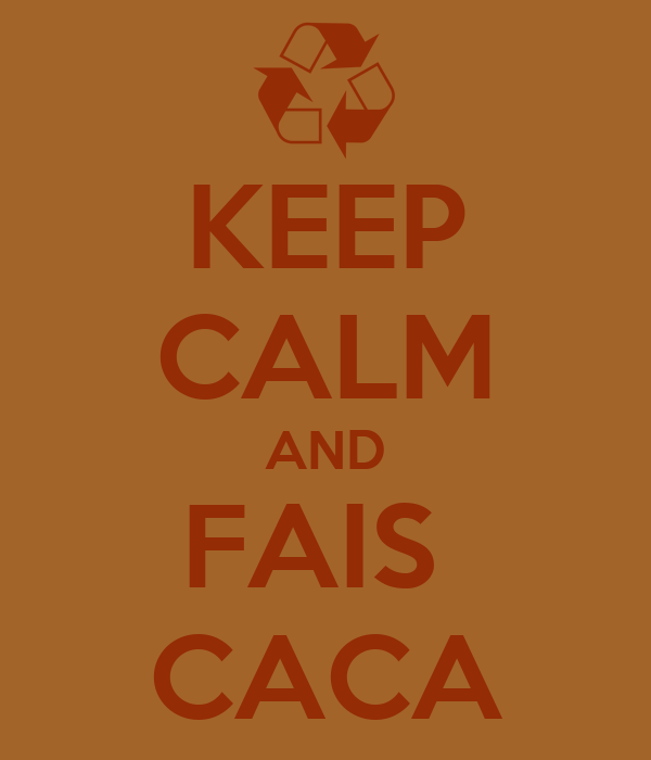 KEEP CALM AND FAIS  CACA