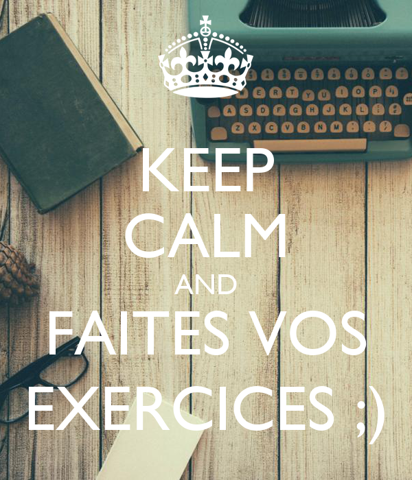 KEEP CALM AND FAITES VOS EXERCICES ;)