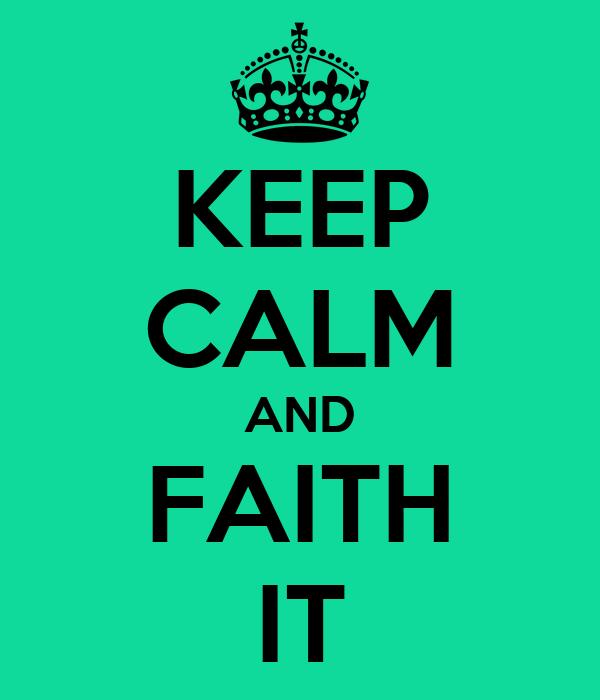 KEEP CALM AND FAITH IT