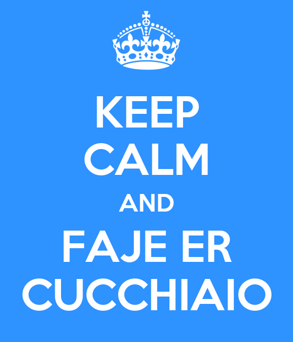 KEEP CALM AND FAJE ER CUCCHIAIO