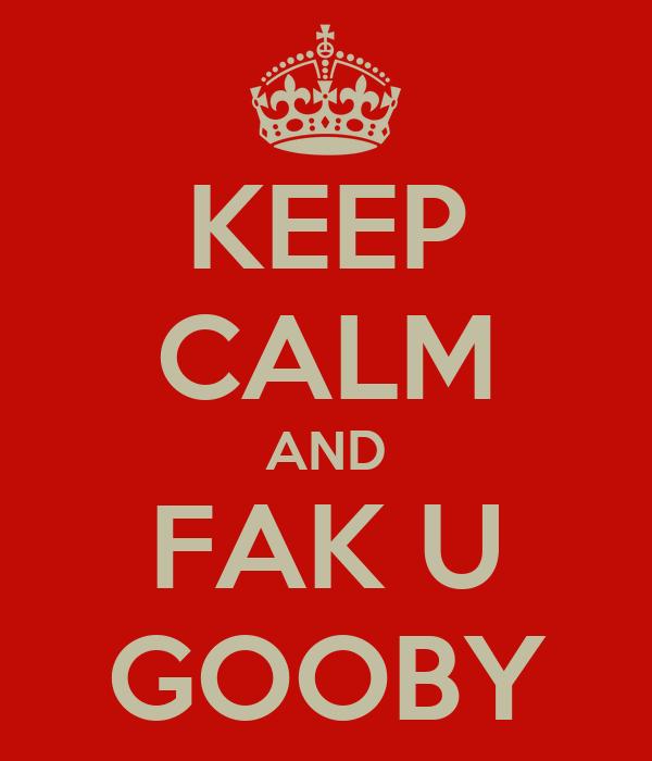 KEEP CALM AND FAK U GOOBY