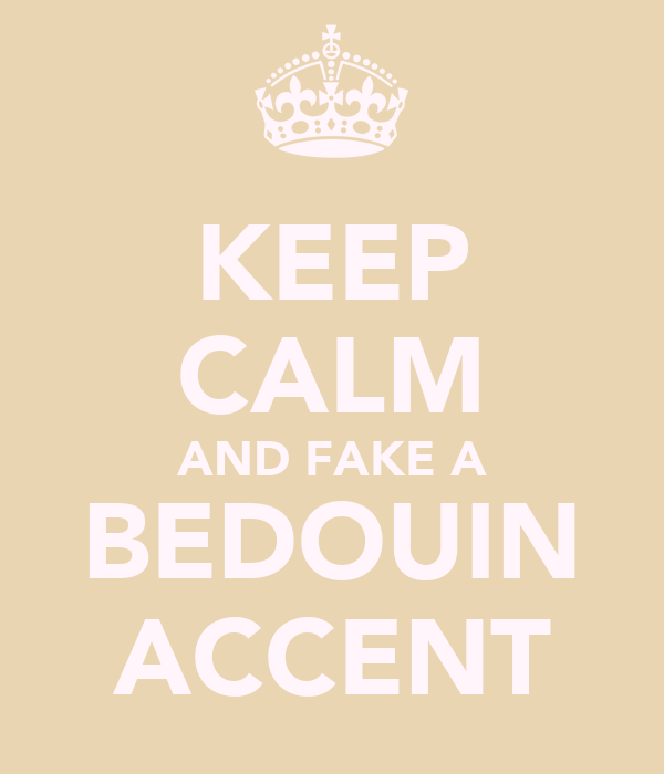 KEEP CALM AND FAKE A BEDOUIN ACCENT