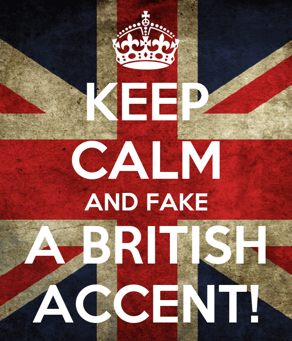 KEEP CALM AND FAKE A BRITISH ACCENT!