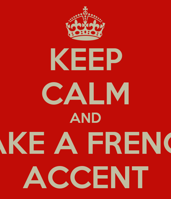 KEEP CALM AND FAKE A FRENCH ACCENT