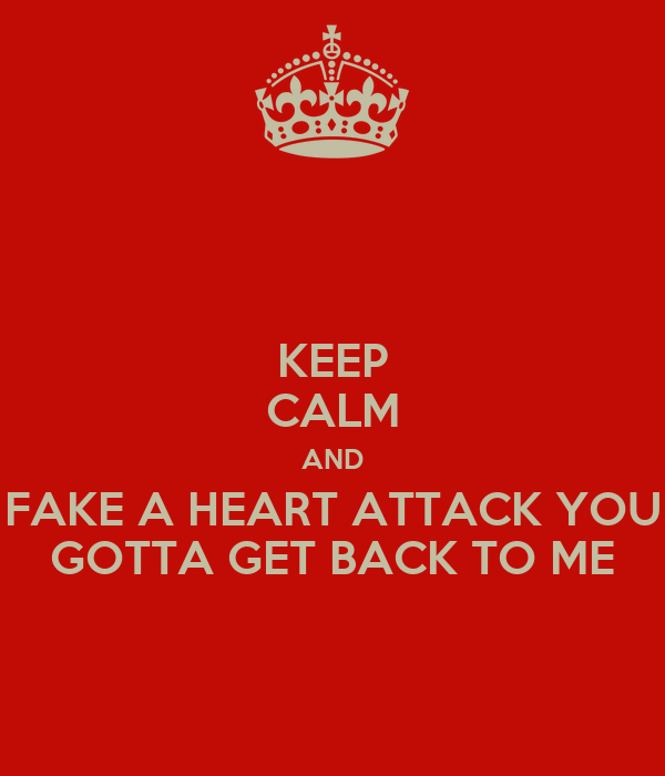 KEEP CALM AND FAKE A HEART ATTACK YOU GOTTA GET BACK TO ME