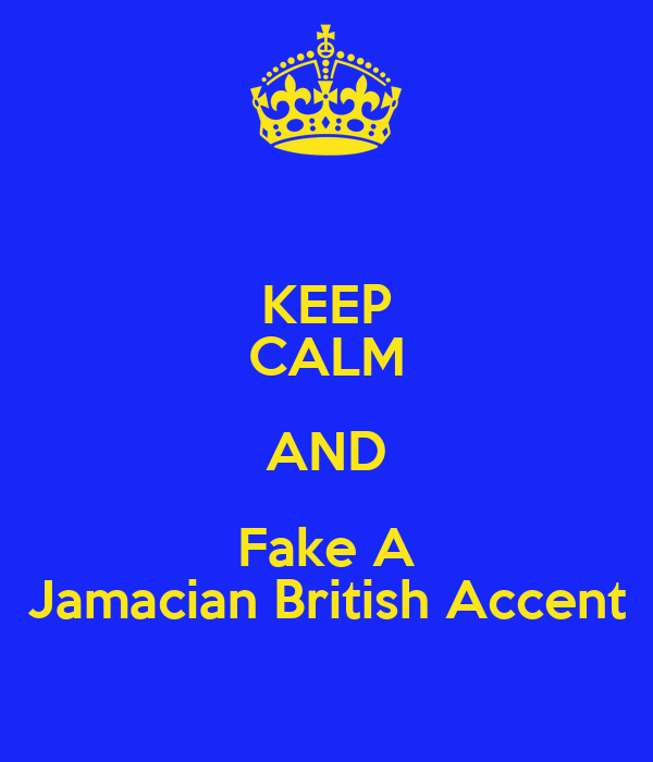 KEEP CALM AND Fake A Jamacian British Accent
