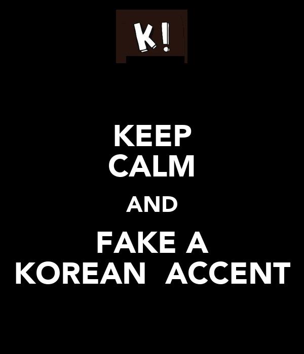 KEEP CALM AND FAKE A KOREAN  ACCENT