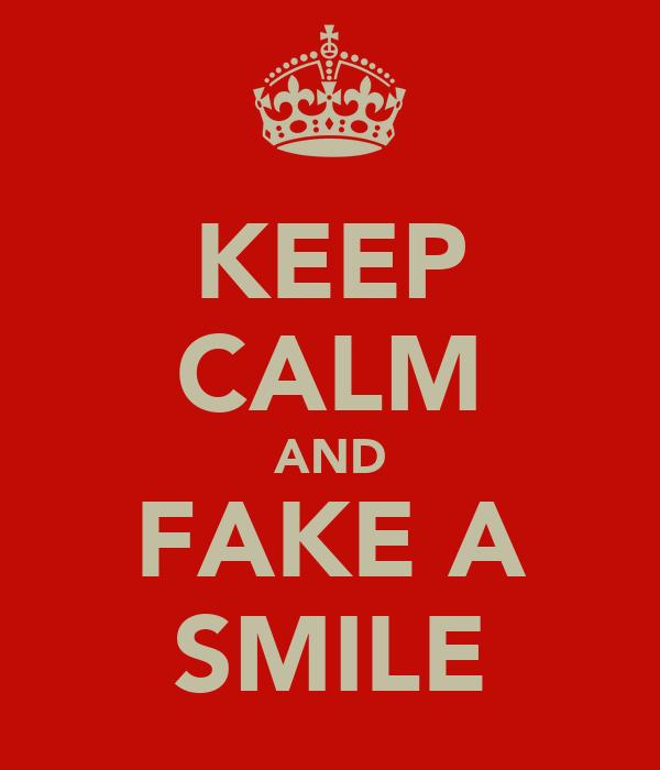 KEEP CALM AND FAKE A SMILE
