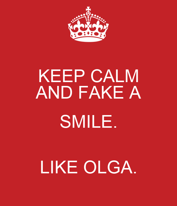 KEEP CALM AND FAKE A SMILE.  LIKE OLGA.