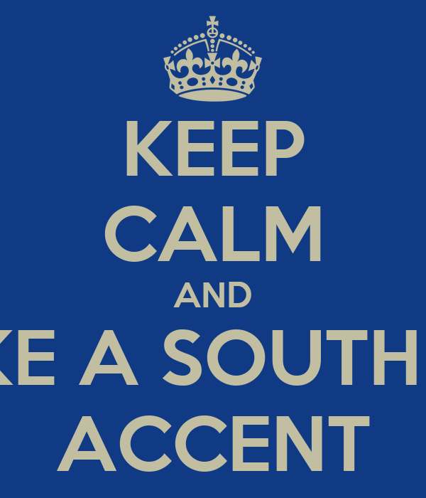 KEEP CALM AND FAKE A SOUTHERN ACCENT