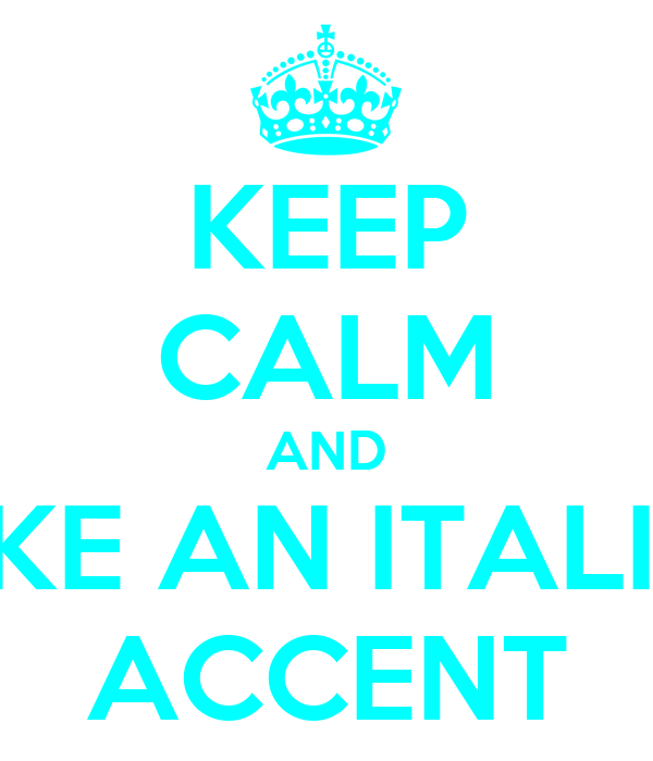 KEEP CALM AND FAKE AN ITALIAN ACCENT