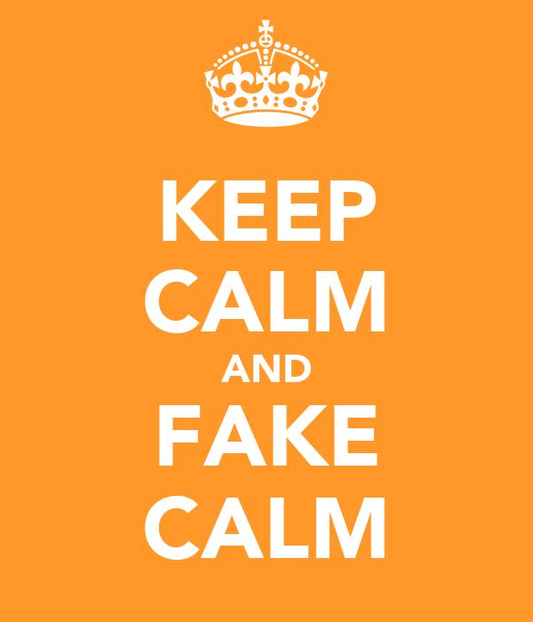 KEEP CALM AND FAKE CALM