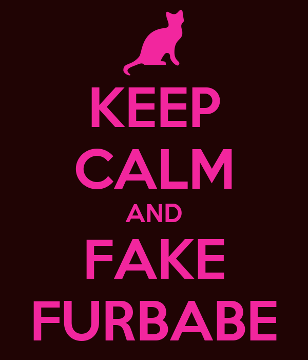 KEEP CALM AND FAKE FURBABE