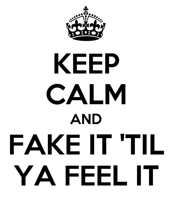 KEEP CALM AND FAKE IT 'TIL YA FEEL IT