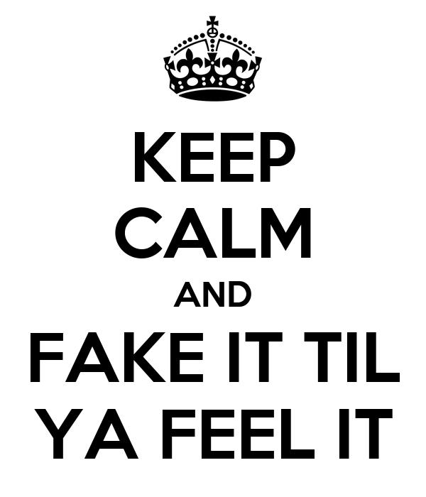 KEEP CALM AND FAKE IT TIL YA FEEL IT