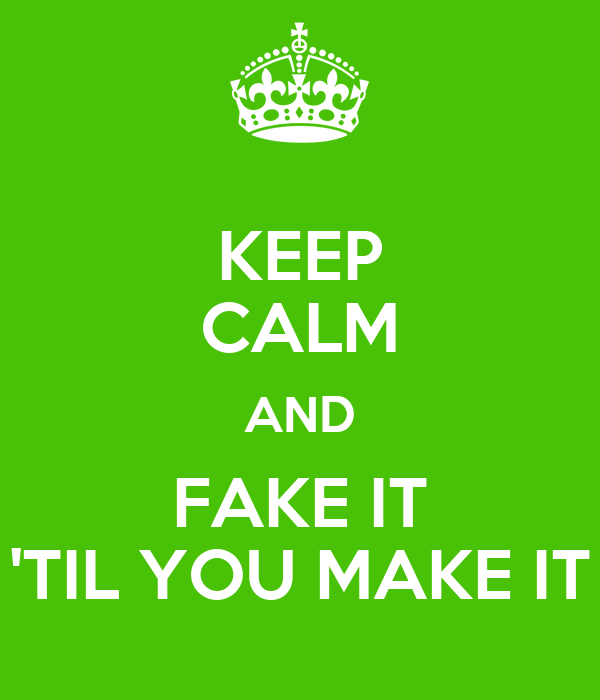 KEEP CALM AND FAKE IT 'TIL YOU MAKE IT