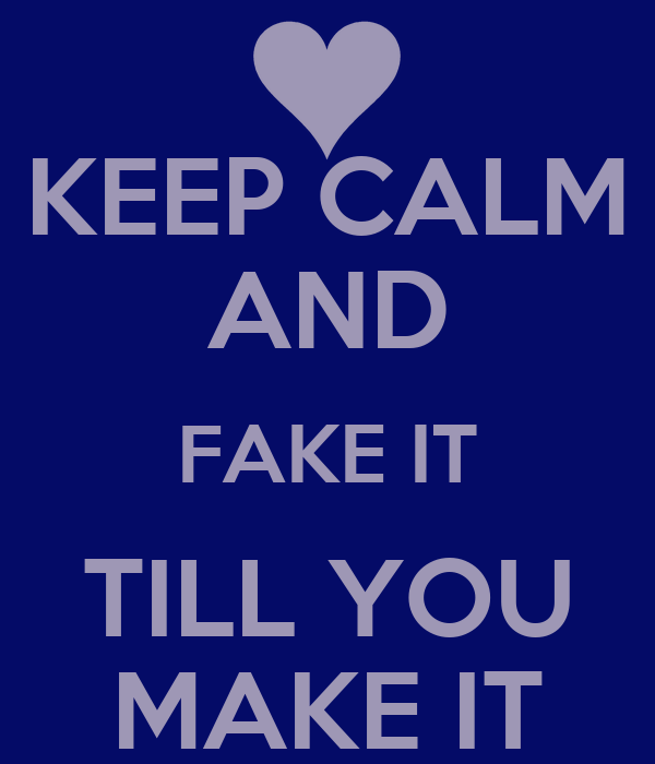 KEEP CALM AND FAKE IT TILL YOU MAKE IT