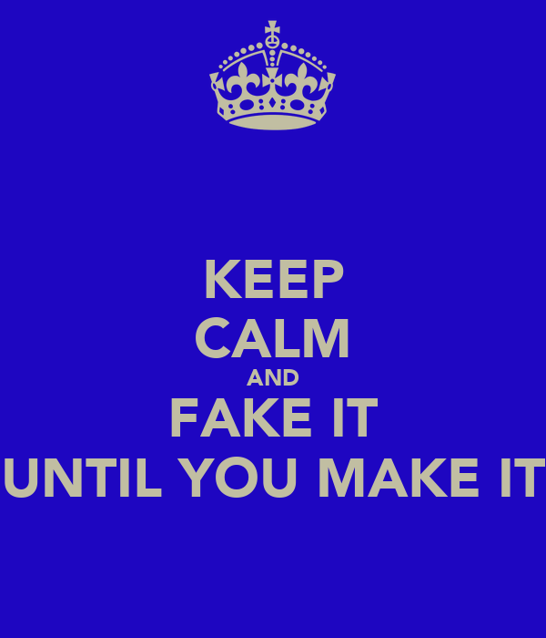 KEEP CALM AND FAKE IT UNTIL YOU MAKE IT