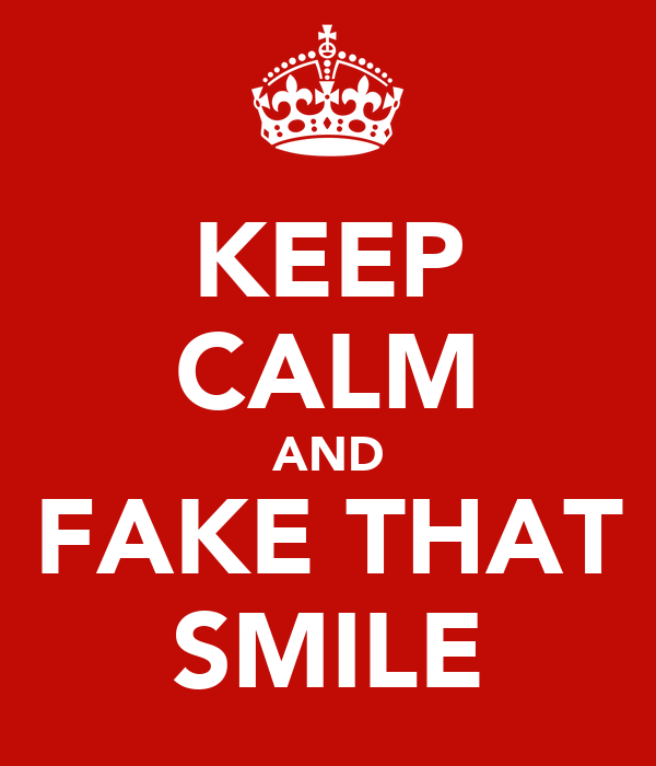 KEEP CALM AND FAKE THAT SMILE