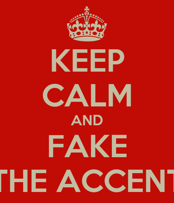 KEEP CALM AND FAKE THE ACCENT