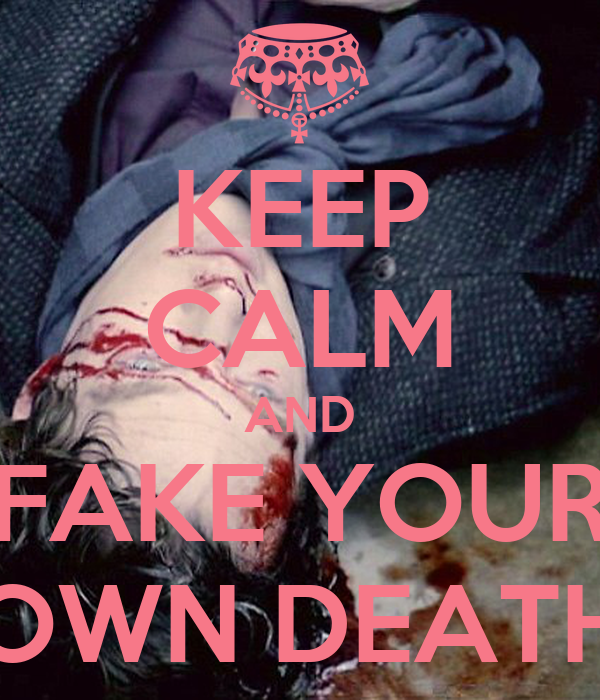 KEEP CALM AND FAKE YOUR OWN DEATH