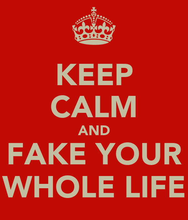 KEEP CALM AND FAKE YOUR WHOLE LIFE