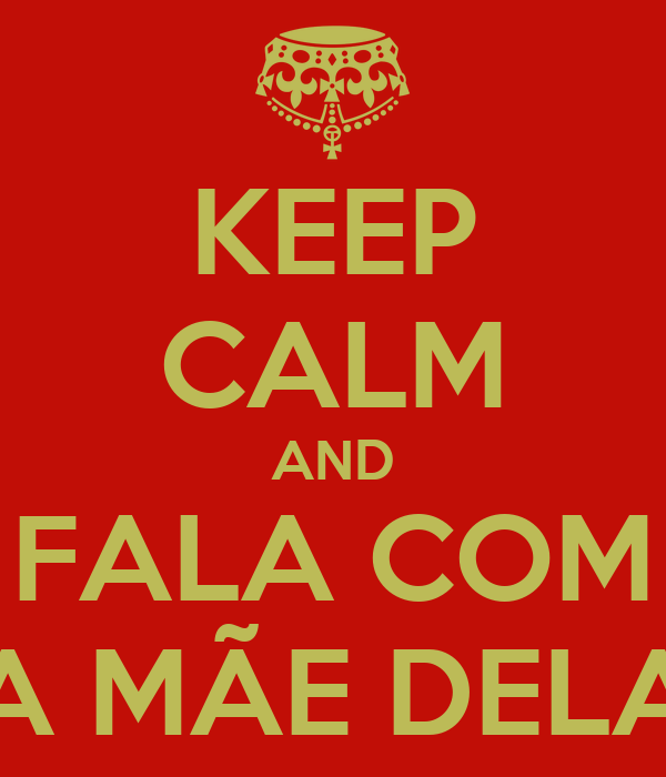 KEEP CALM AND FALA COM A MÃE DELA