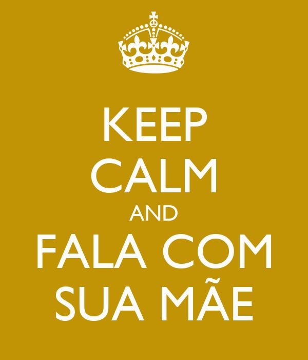 KEEP CALM AND FALA COM SUA MÃE