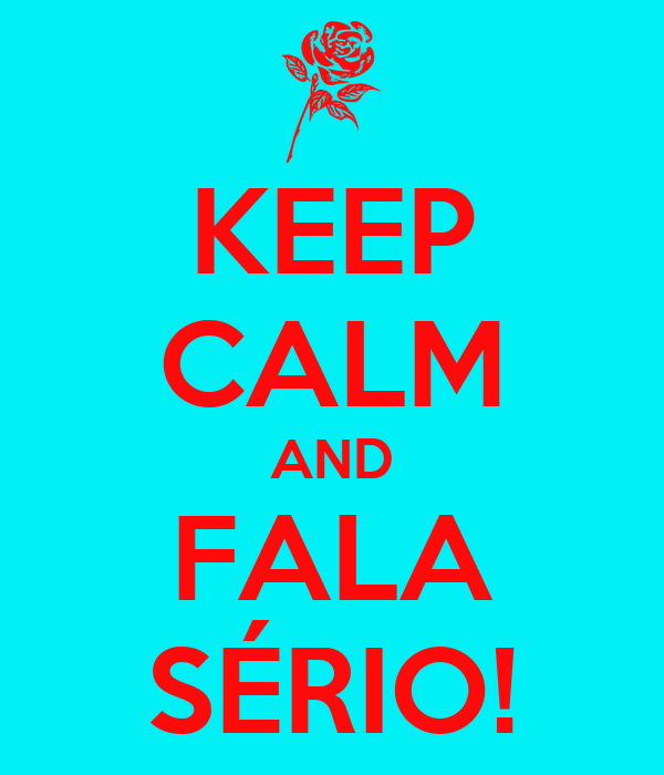KEEP CALM AND FALA SÉRIO!