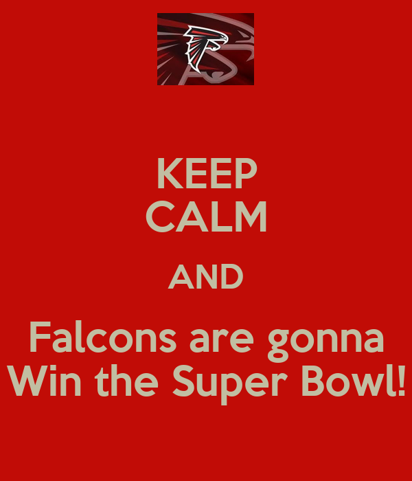 KEEP CALM AND Falcons are gonna Win the Super Bowl!