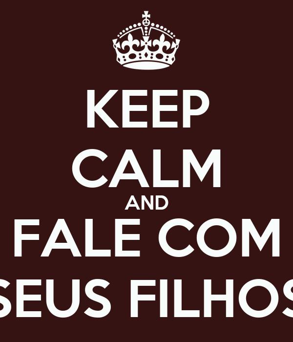 KEEP CALM AND FALE COM SEUS FILHOS