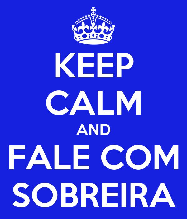KEEP CALM AND FALE COM SOBREIRA