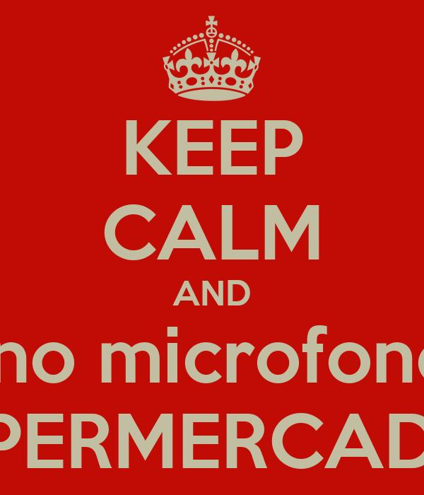 KEEP CALM AND Fale no microfone dos SUPERMERCADOS