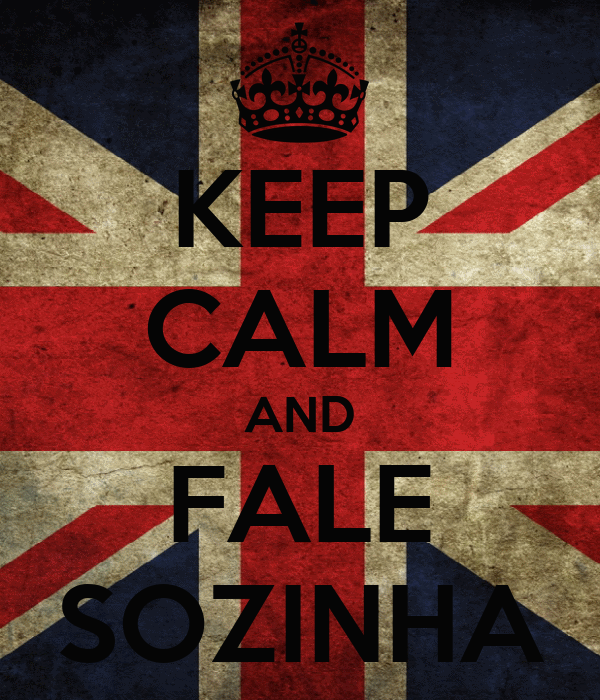 KEEP CALM AND FALE SOZINHA