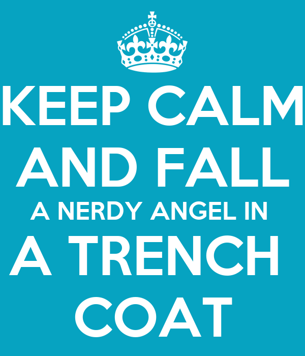 KEEP CALM AND FALL A NERDY ANGEL IN  A TRENCH  COAT