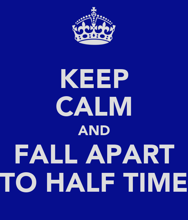 KEEP CALM AND FALL APART TO HALF TIME