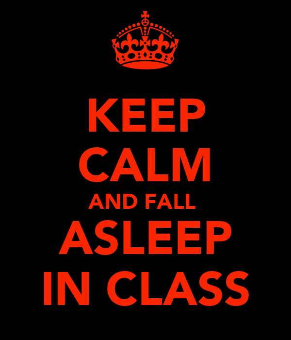 KEEP CALM AND FALL  ASLEEP IN CLASS