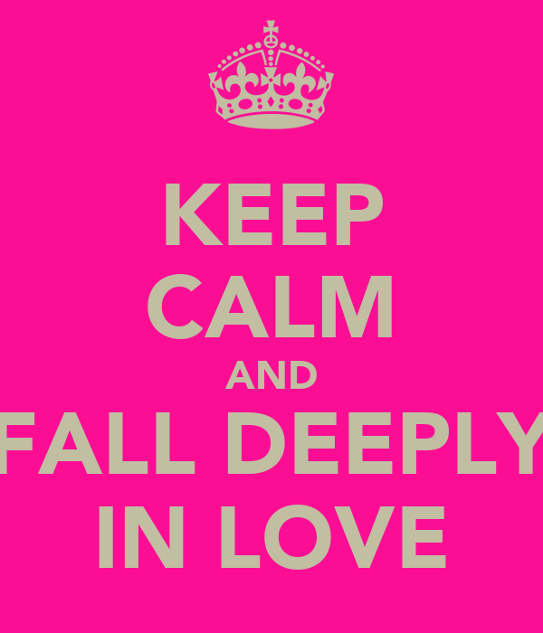 KEEP CALM AND FALL DEEPLY IN LOVE