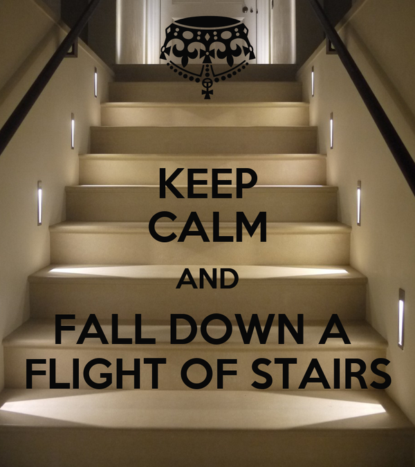 KEEP CALM AND FALL DOWN A  FLIGHT OF STAIRS