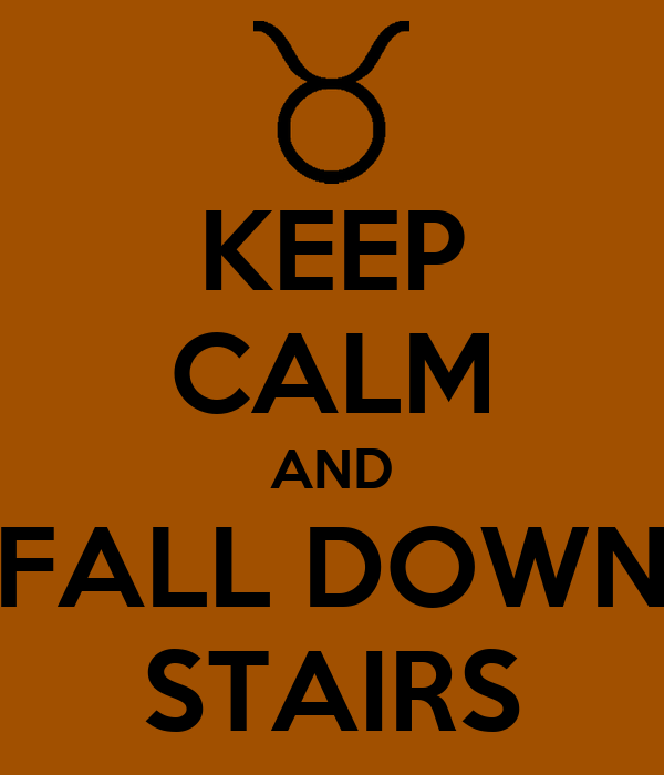 KEEP CALM AND FALL DOWN STAIRS