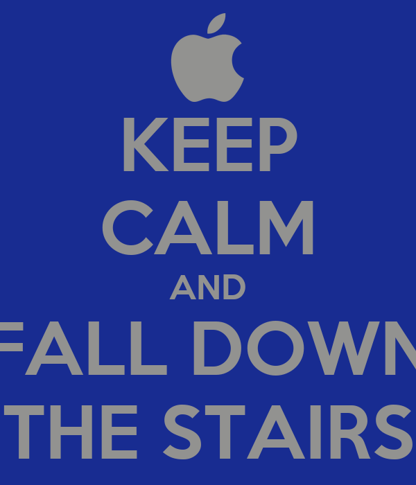 KEEP CALM AND FALL DOWN THE STAIRS