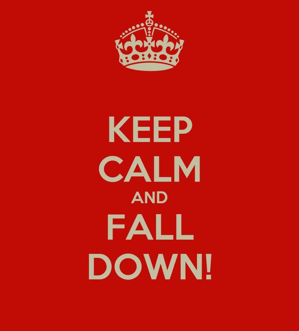 KEEP CALM AND FALL DOWN!