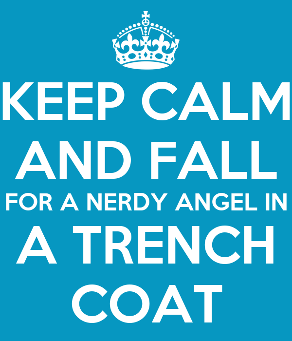 KEEP CALM AND FALL FOR A NERDY ANGEL IN A TRENCH COAT