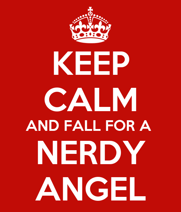 KEEP CALM AND FALL FOR A  NERDY ANGEL