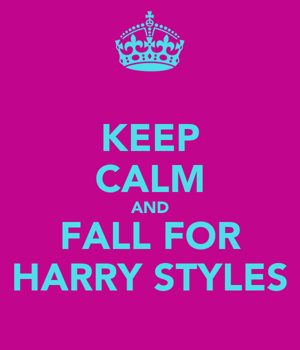 KEEP CALM AND FALL FOR HARRY STYLES