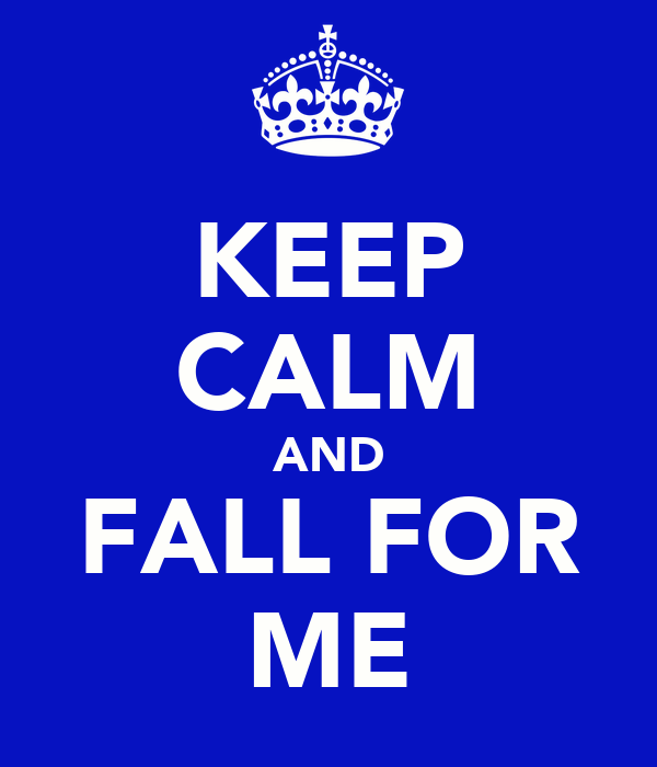 KEEP CALM AND FALL FOR ME