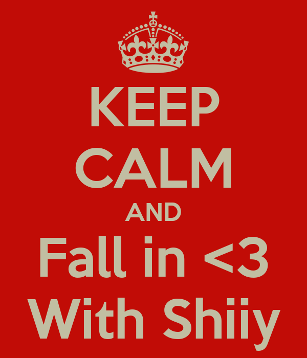 KEEP CALM AND Fall in <3 With Shiiy