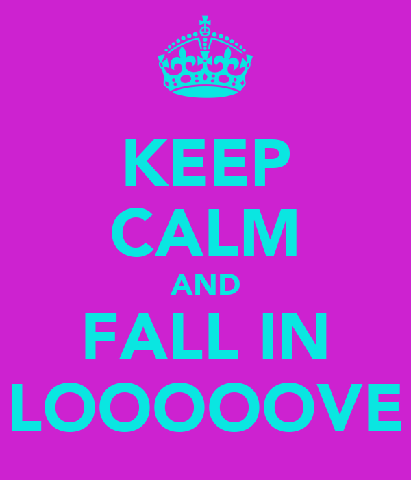 KEEP CALM AND FALL IN LOOOOOVE